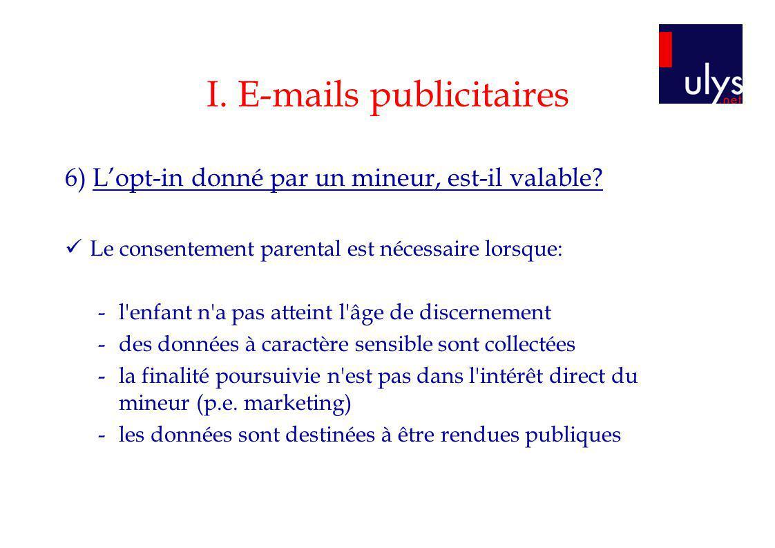 I. E-mails publicitaires 6) Lopt-in donné par un mineur, est-il valable? Le consentement parental est nécessaire lorsque: -l'enfant n'a pas atteint l'