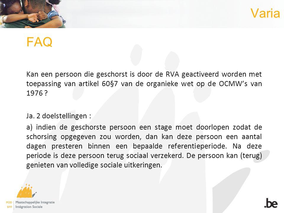 Varia FAQ Kan een persoon die geschorst is door de RVA geactiveerd worden met toepassing van artikel 60§7 van de organieke wet op de OCMWs van 1976 .