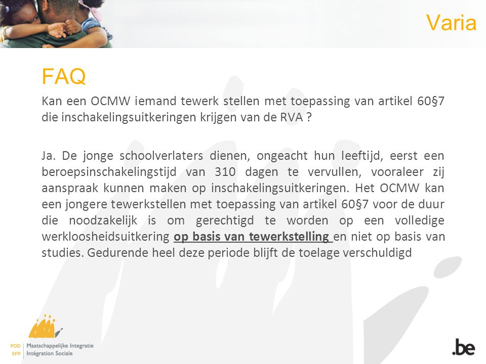 Varia FAQ Kan een OCMW iemand tewerk stellen met toepassing van artikel 60§7 die inschakelingsuitkeringen krijgen van de RVA ? Ja. De jonge schoolverl