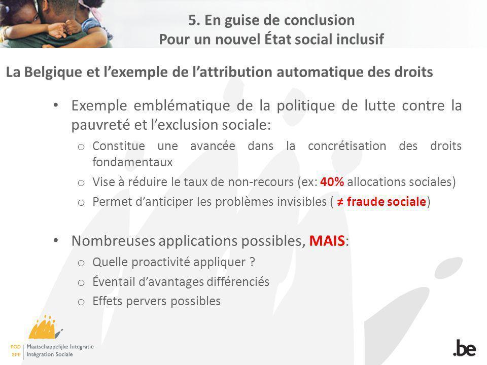 La Belgique et lexemple de lattribution automatique des droits Exemple emblématique de la politique de lutte contre la pauvreté et lexclusion sociale: o Constitue une avancée dans la concrétisation des droits fondamentaux o Vise à réduire le taux de non-recours (ex: 40% allocations sociales) o Permet danticiper les problèmes invisibles ( fraude sociale) Nombreuses applications possibles, MAIS: o Quelle proactivité appliquer .