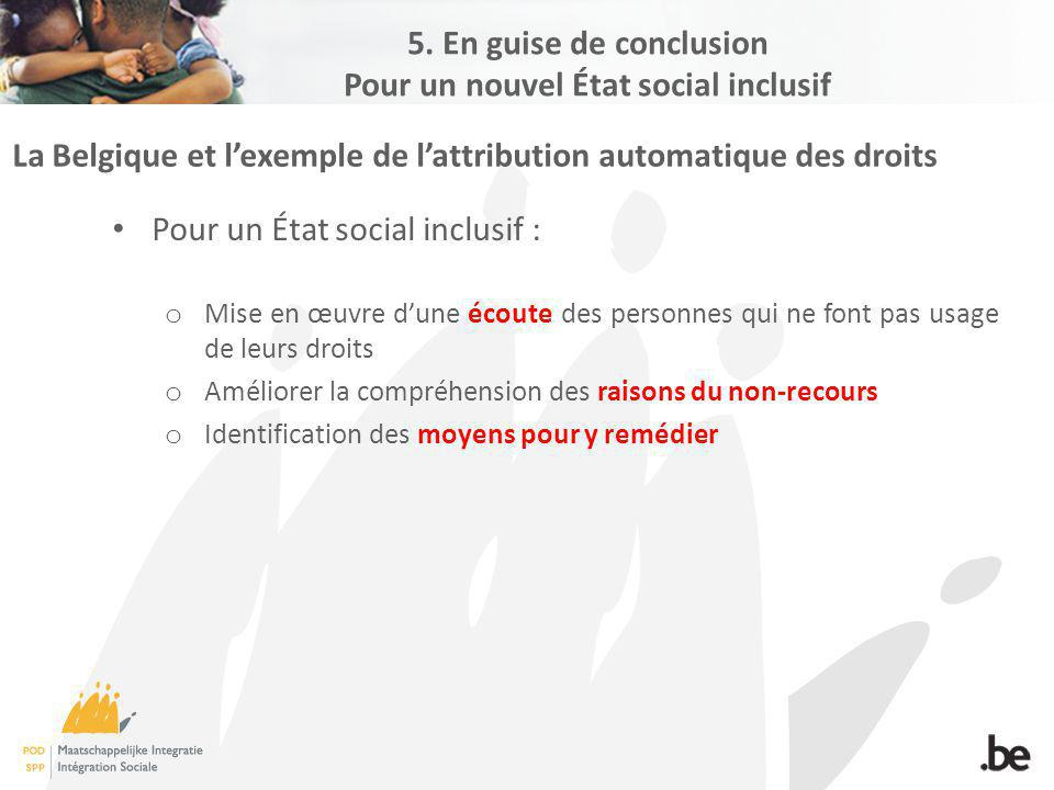 La Belgique et lexemple de lattribution automatique des droits Pour un État social inclusif : o Mise en œuvre dune écoute des personnes qui ne font pas usage de leurs droits o Améliorer la compréhension des raisons du non-recours o Identification des moyens pour y remédier 5.