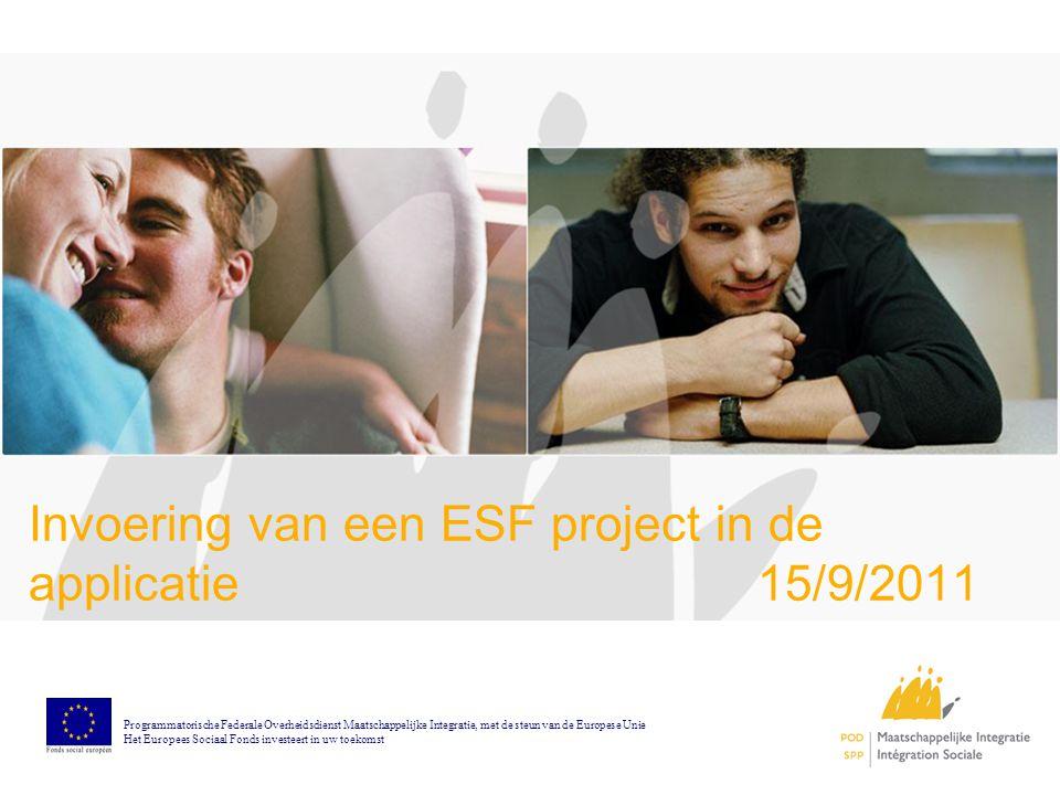 Invoering van een ESF project in de applicatie 15/9/2011 Programmatorische Federale Overheidsdienst Maatschappelijke Integratie, met de steun van de Europese Unie Het Europees Sociaal Fonds investeert in uw toekomst