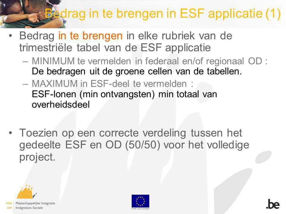 Bedrag in te brengen in ESF applicatie (1) Bedrag in te brengen in elke rubriek van de trimestriële tabel van de ESF applicatie –MINIMUM te vermelden in federaal en/of regionaal OD : De bedragen uit de groene cellen van de tabellen.