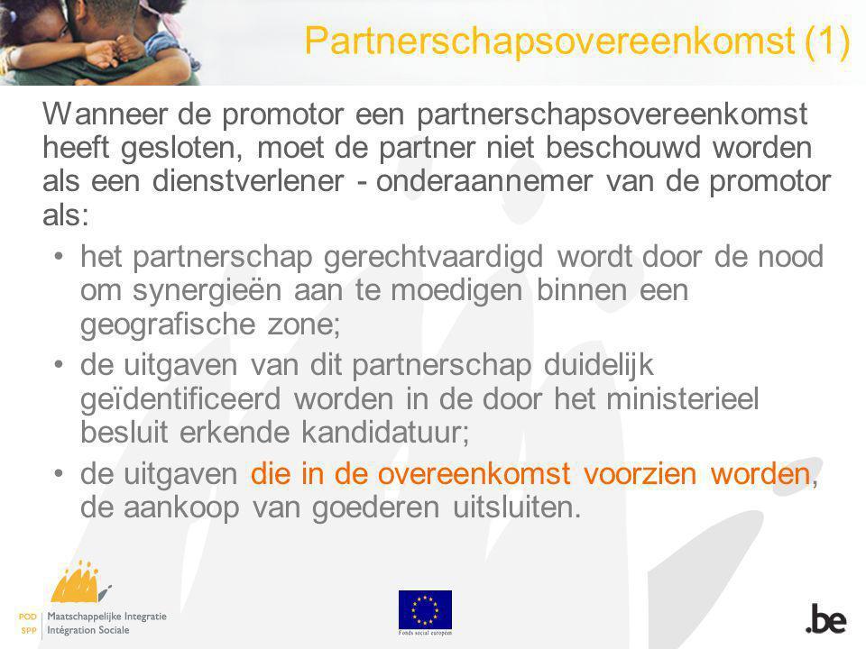 Partnerschapsovereenkomst (1) Wanneer de promotor een partnerschapsovereenkomst heeft gesloten, moet de partner niet beschouwd worden als een dienstverlener - onderaannemer van de promotor als: het partnerschap gerechtvaardigd wordt door de nood om synergieën aan te moedigen binnen een geografische zone; de uitgaven van dit partnerschap duidelijk geïdentificeerd worden in de door het ministerieel besluit erkende kandidatuur; de uitgaven die in de overeenkomst voorzien worden, de aankoop van goederen uitsluiten.