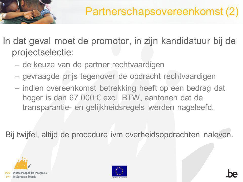 Partnerschapsovereenkomst (2) In dat geval moet de promotor, in zijn kandidatuur bij de projectselectie: –de keuze van de partner rechtvaardigen –gevraagde prijs tegenover de opdracht rechtvaardigen –indien overeenkomst betrekking heeft op een bedrag dat hoger is dan 67.000 excl.