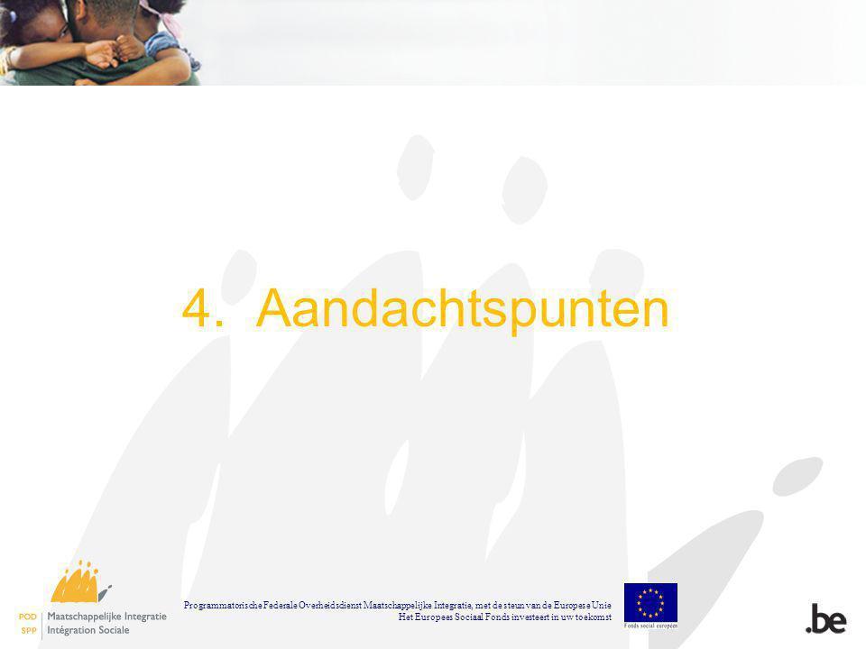 4. Aandachtspunten Programmatorische Federale Overheidsdienst Maatschappelijke Integratie, met de steun van de Europese Unie Het Europees Sociaal Fond