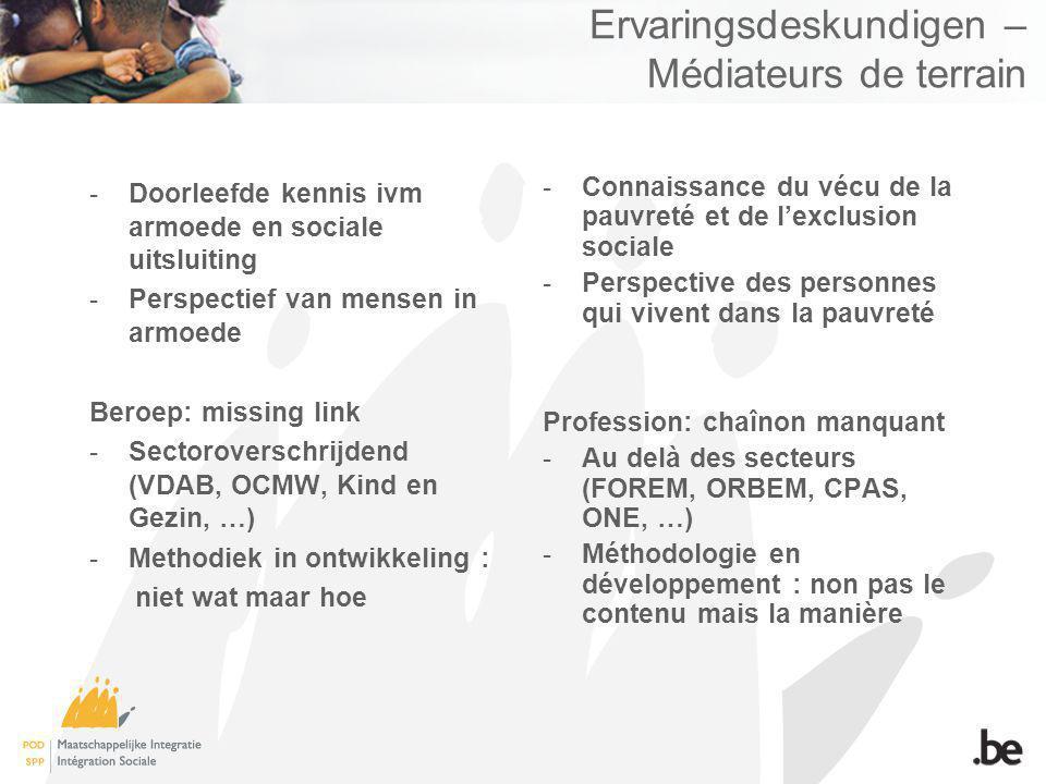 Ervaringsdeskundigen – Médiateurs de terrain -Doorleefde kennis ivm armoede en sociale uitsluiting -Perspectief van mensen in armoede Beroep: missing link -Sectoroverschrijdend (VDAB, OCMW, Kind en Gezin, …) -Methodiek in ontwikkeling : niet wat maar hoe -Connaissance du vécu de la pauvreté et de lexclusion sociale -Perspective des personnes qui vivent dans la pauvreté Profession: chaînon manquant -Au delà des secteurs (FOREM, ORBEM, CPAS, ONE, …) -Méthodologie en développement : non pas le contenu mais la manière