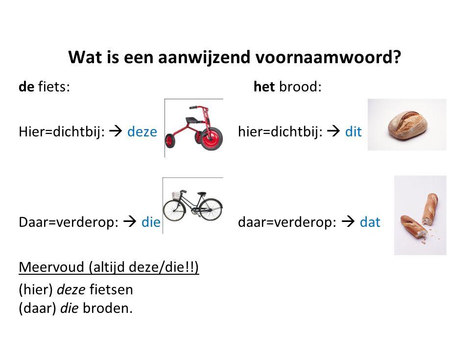 Wat is een aanwijzend voornaamwoord? de fiets: het brood: Hier=dichtbij:  deze hier=dichtbij:  dit Daar=verderop:  die daar=verderop:  dat Meervou