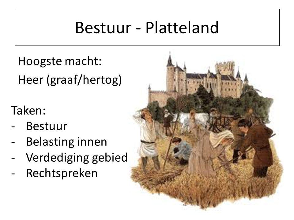 Bestuur - Platteland Hoogste macht: Heer (graaf/hertog) Taken: -Bestuur -Belasting innen -Verdediging gebied -Rechtspreken