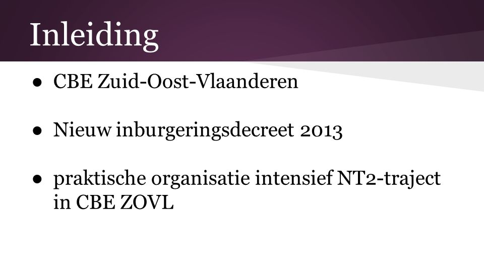 Inleiding ● CBE Zuid-Oost-Vlaanderen ● Nieuw inburgeringsdecreet 2013 ● praktische organisatie intensief NT2-traject in CBE ZOVL