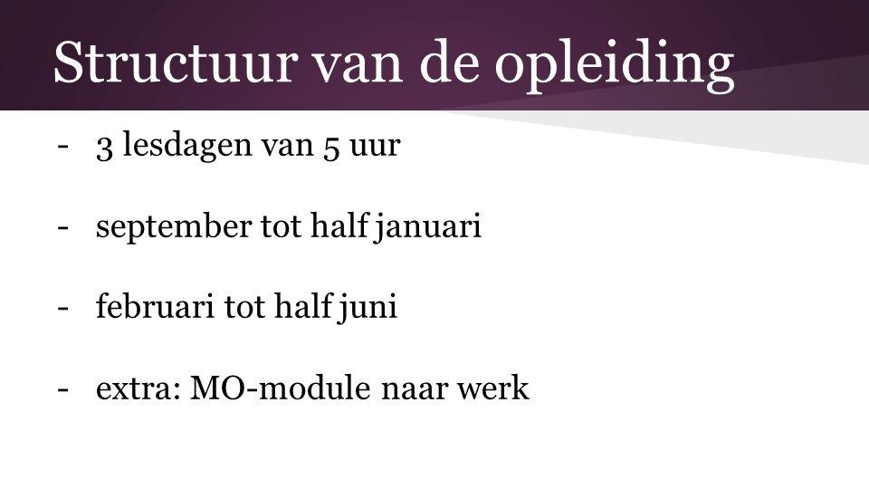 Structuur van de opleiding -3 lesdagen van 5 uur -september tot half januari -februari tot half juni -extra: MO-module naar werk