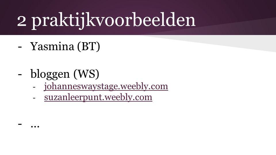 2 praktijkvoorbeelden -Yasmina (BT) -bloggen (WS) - johanneswaystage.weebly.com johanneswaystage.weebly.com - suzanleerpunt.weebly.com suzanleerpunt.w