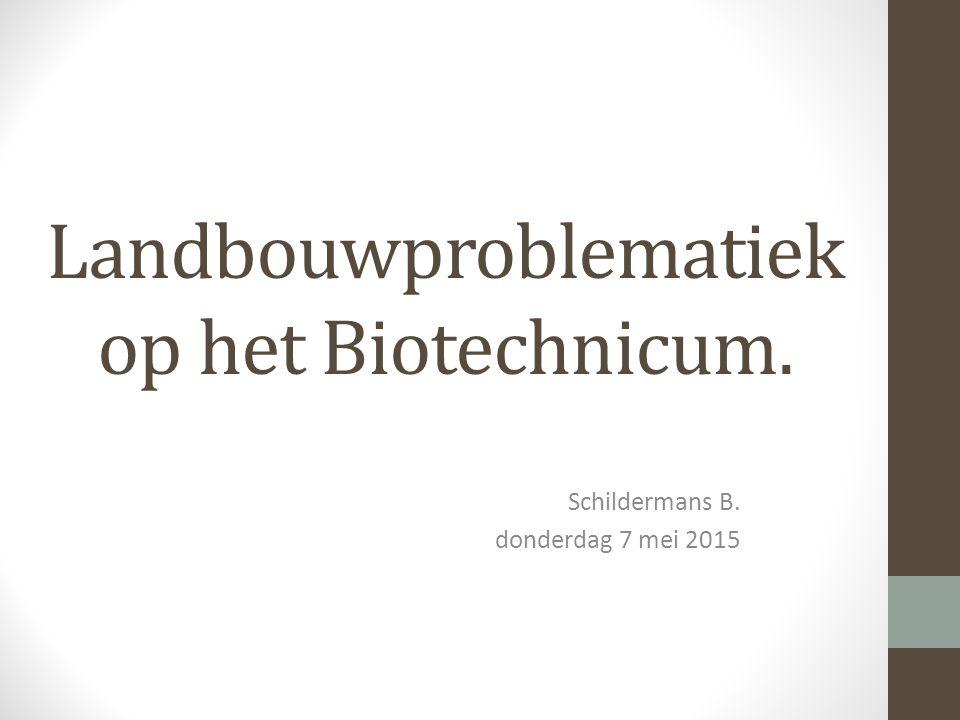 Landbouwproblematiek op het Biotechnicum. Schildermans B. donderdag 7 mei 2015