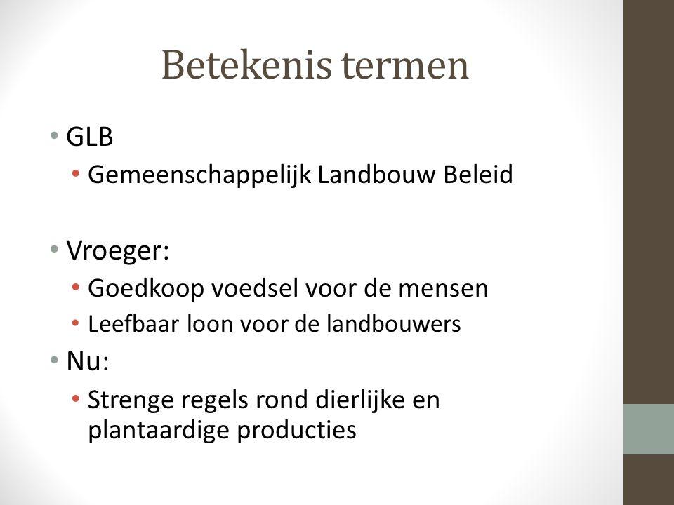 Betekenis termen GLB Gemeenschappelijk Landbouw Beleid Vroeger: Goedkoop voedsel voor de mensen Leefbaar loon voor de landbouwers Nu: Strenge regels rond dierlijke en plantaardige producties