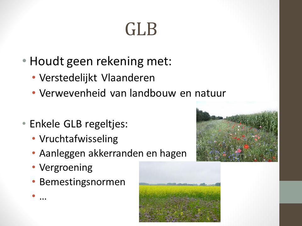 GLB Houdt geen rekening met: Verstedelijkt Vlaanderen Verwevenheid van landbouw en natuur Enkele GLB regeltjes: Vruchtafwisseling Aanleggen akkerranden en hagen Vergroening Bemestingsnormen …