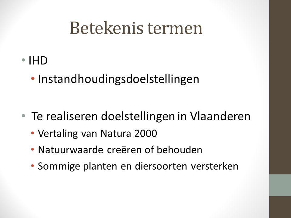Betekenis termen IHD Instandhoudingsdoelstellingen Te realiseren doelstellingen in Vlaanderen Vertaling van Natura 2000 Natuurwaarde creëren of behouden Sommige planten en diersoorten versterken