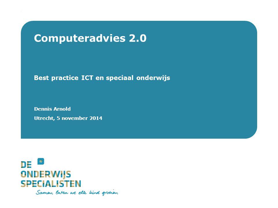 De Onderwijsspecialisten | Dienstverlening Dennis Arnold Utrecht, 5 november 2014 Computeradvies 2.0 Best practice ICT en speciaal onderwijs Dennis Ar