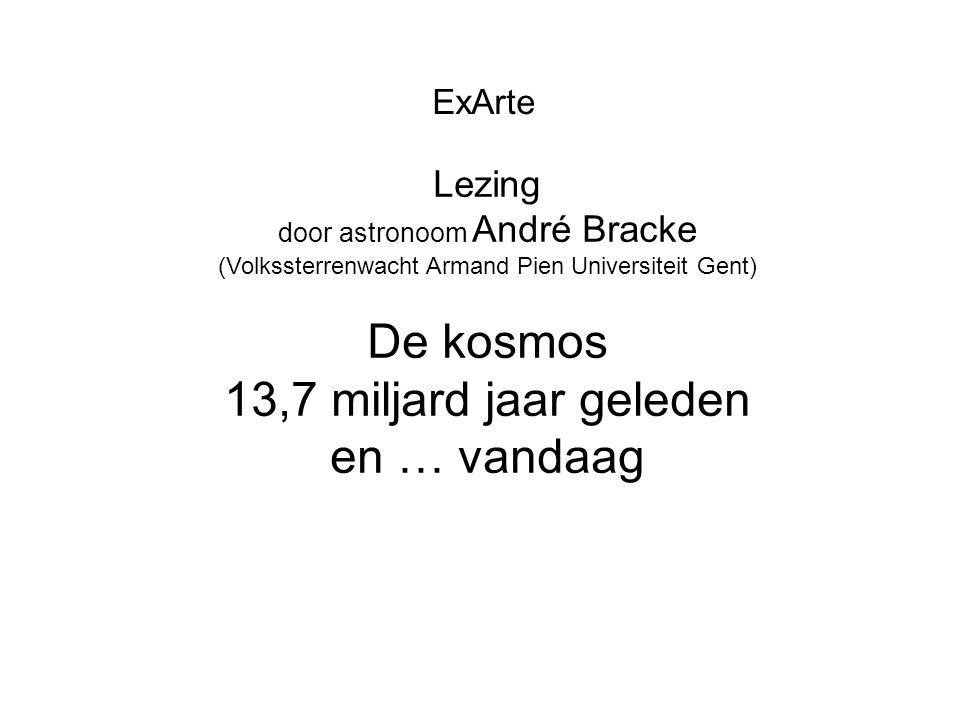 ExArte Lezing door astronoom André Bracke (Volkssterrenwacht Armand Pien Universiteit Gent) De kosmos 13,7 miljard jaar geleden en … vandaag