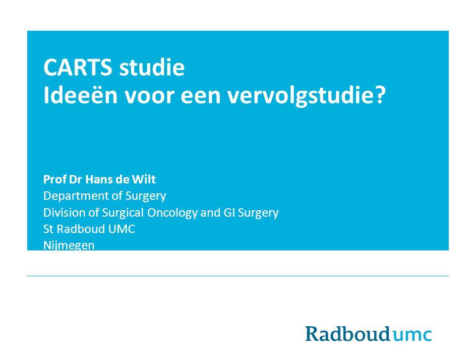 CARTS studie Ideeën voor een vervolgstudie? Prof Dr Hans de Wilt Department of Surgery Division of Surgical Oncology and GI Surgery St Radboud UMC Nij