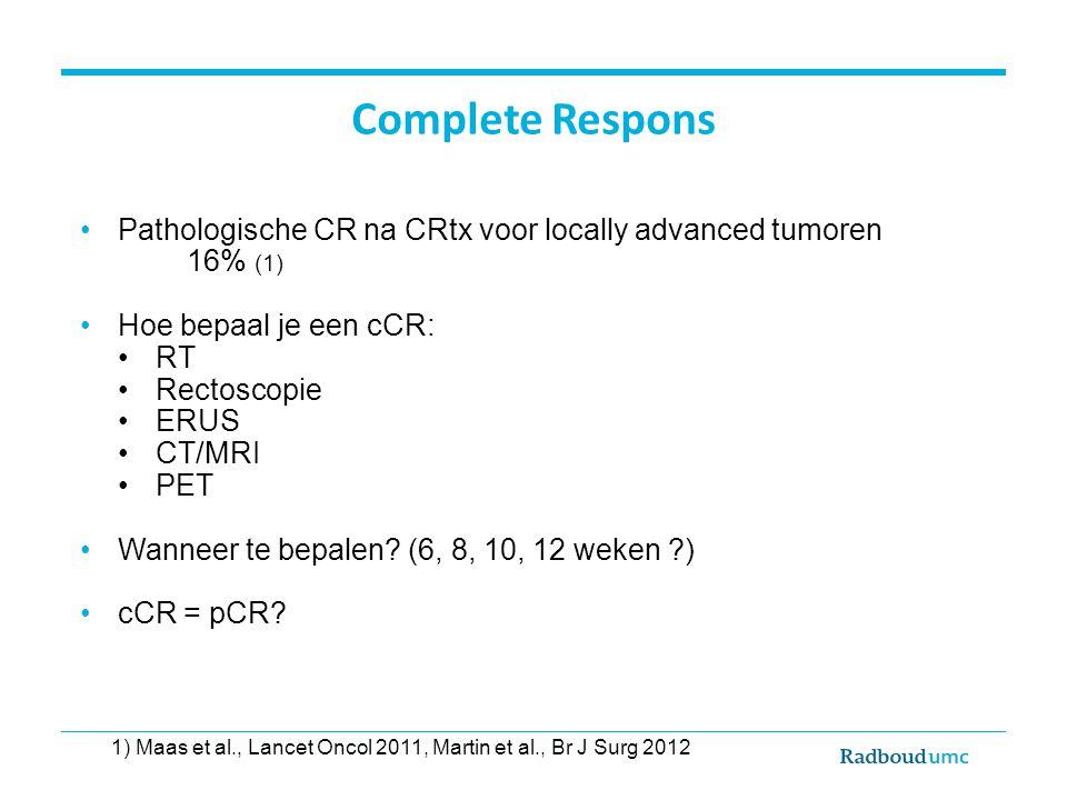 Complete Respons Pathologische CR na CRtx voor locally advanced tumoren 16% (1) Hoe bepaal je een cCR: RT Rectoscopie ERUS CT/MRI PET Wanneer te bepal