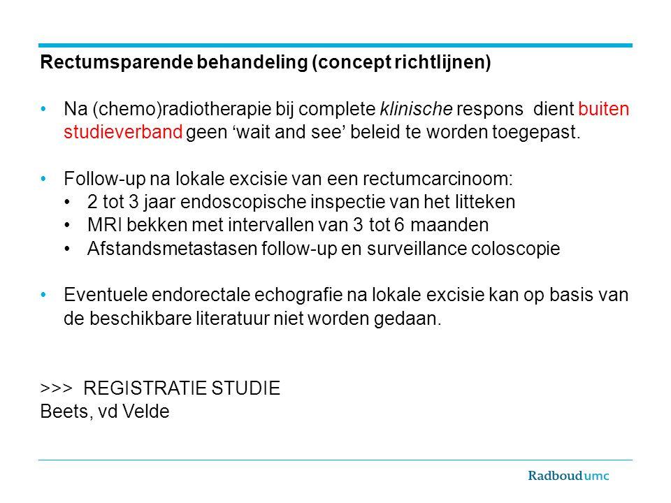 Rectumsparende behandeling (concept richtlijnen) Na (chemo)radiotherapie bij complete klinische respons dient buiten studieverband geen 'wait and see'