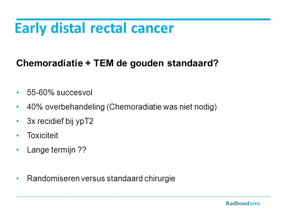 Early distal rectal cancer Chemoradiatie + TEM de gouden standaard.