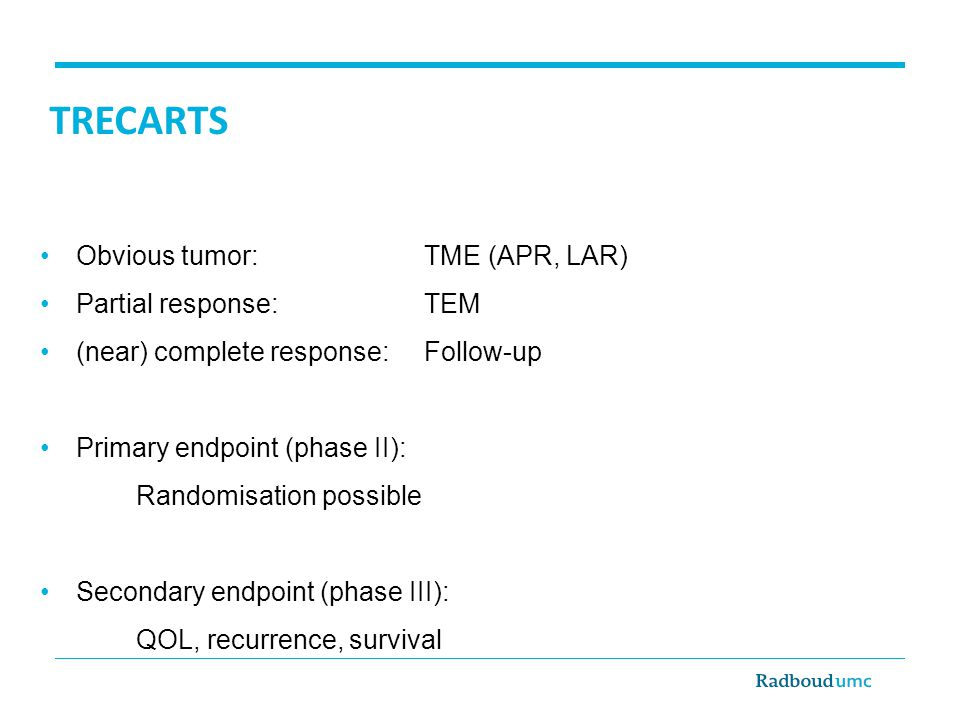 TRECARTS Obvious tumor: TME (APR, LAR) Partial response:TEM (near) complete response: Follow-up Primary endpoint (phase II): Randomisation possible Secondary endpoint (phase III): QOL, recurrence, survival