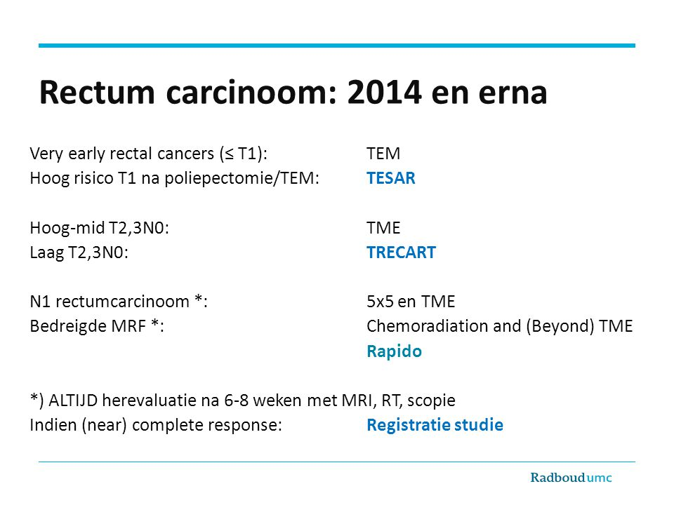 Rectum carcinoom: 2014 en erna Very early rectal cancers (≤ T1): TEM Hoog risico T1 na poliepectomie/TEM:TESAR Hoog-mid T2,3N0: TME Laag T2,3N0:TRECAR