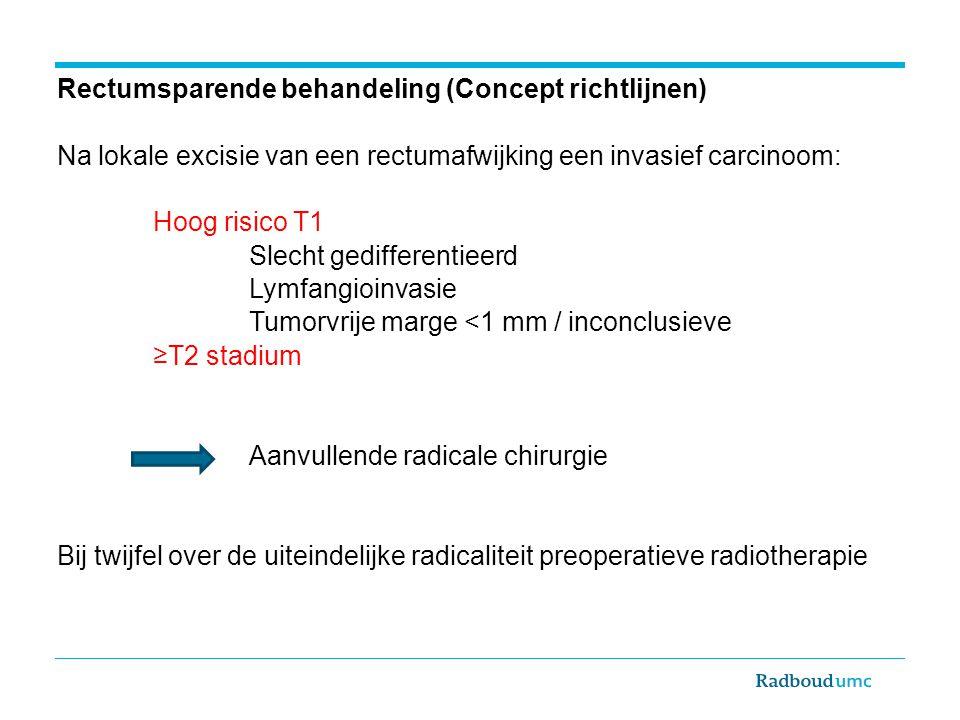 Rectumsparende behandeling (Concept richtlijnen) Na lokale excisie van een rectumafwijking een invasief carcinoom: Hoog risico T1 Slecht gedifferentie