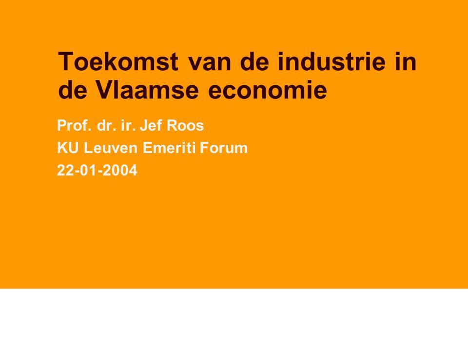 Toekomst van de industrie in de Vlaamse economie Prof. dr. ir. Jef Roos KU Leuven Emeriti Forum 22-01-2004