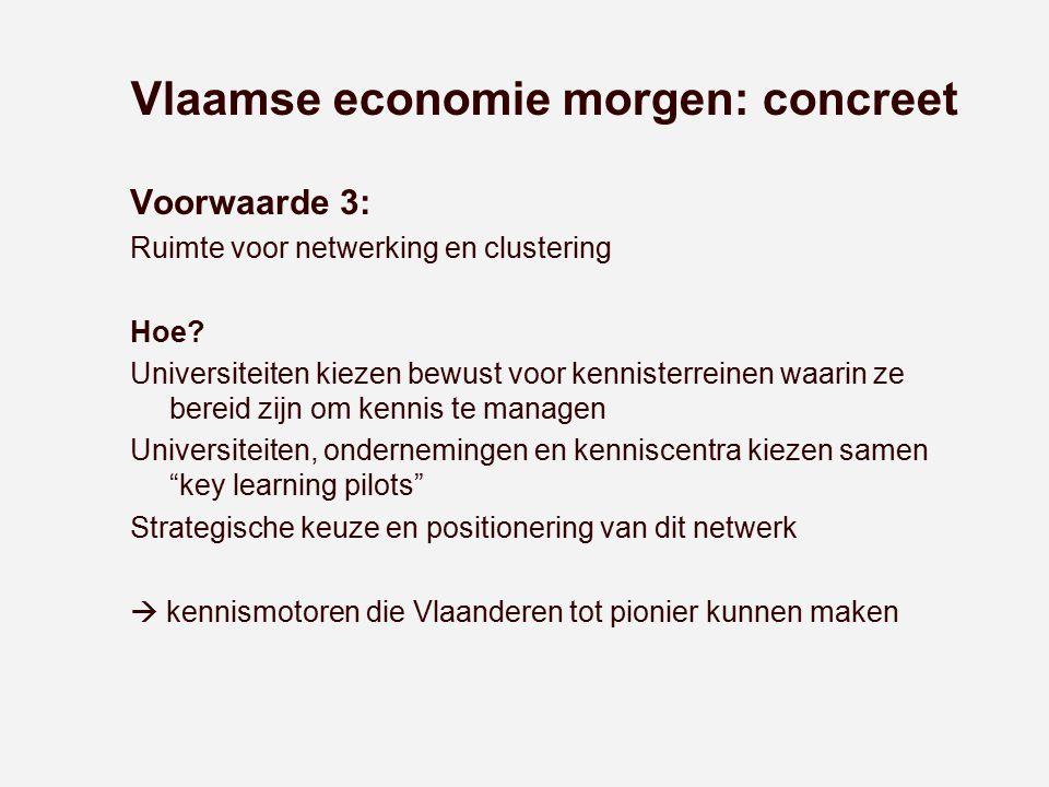 Vlaamse economie morgen: concreet Voorwaarde 3: Ruimte voor netwerking en clustering Hoe? Universiteiten kiezen bewust voor kennisterreinen waarin ze