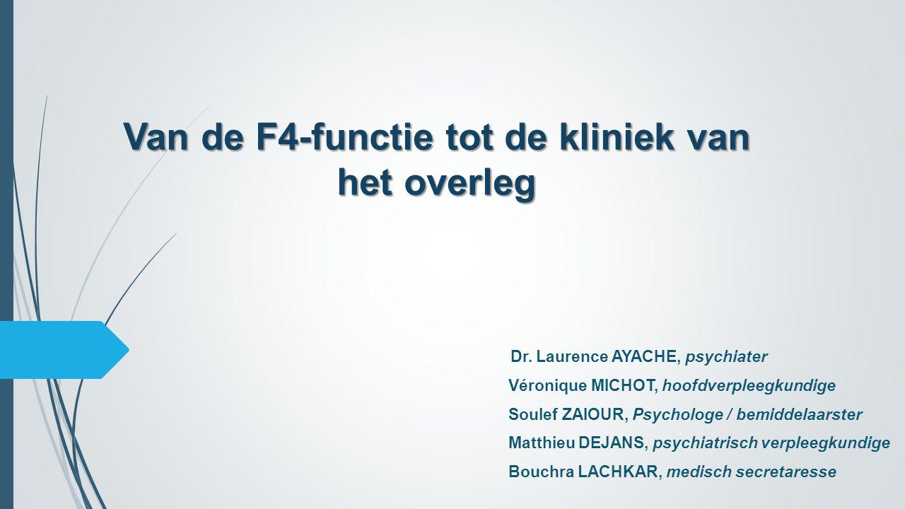 Van de F4-functie tot de kliniek van het overleg Dr. Laurence AYACHE, psychiater Véronique MICHOT, hoofdverpleegkundige Soulef ZAIOUR, Psychologe / be