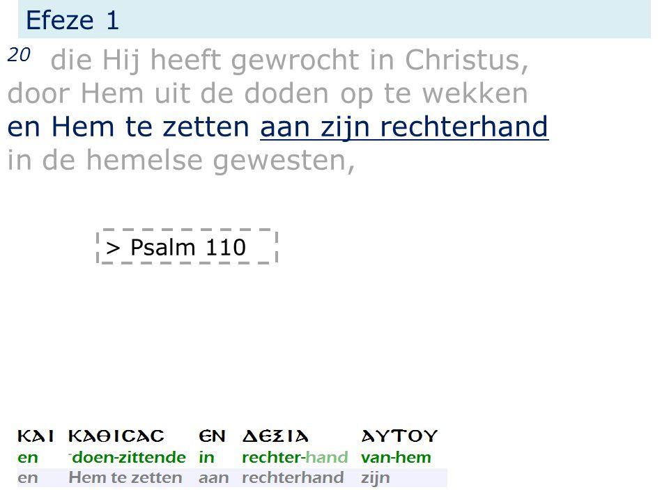 Efeze 1 20 die Hij heeft gewrocht in Christus, door Hem uit de doden op te wekken en Hem te zetten aan zijn rechterhand in de hemelse gewesten, > Psalm 110