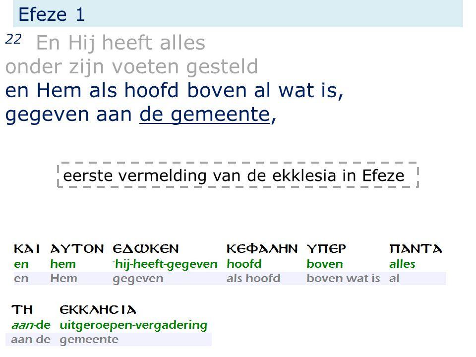 Efeze 1 22 En Hij heeft alles onder zijn voeten gesteld en Hem als hoofd boven al wat is, gegeven aan de gemeente, eerste vermelding van de ekklesia in Efeze