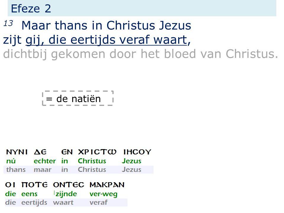 Efeze 2 13 Maar thans in Christus Jezus zijt gij, die eertijds veraf waart, dichtbij gekomen door het bloed van Christus.