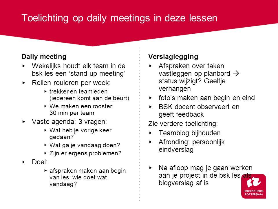 Daily meeting ▸ Wekelijks houdt elk team in de bsk les een 'stand-up meeting' ▸ Rollen rouleren per week: ▸ trekker en teamleden (iedereen komt aan de beurt) ▸ We maken een rooster: 30 min per team ▸ Vaste agenda: 3 vragen: ▸ Wat heb je vorige keer gedaan.