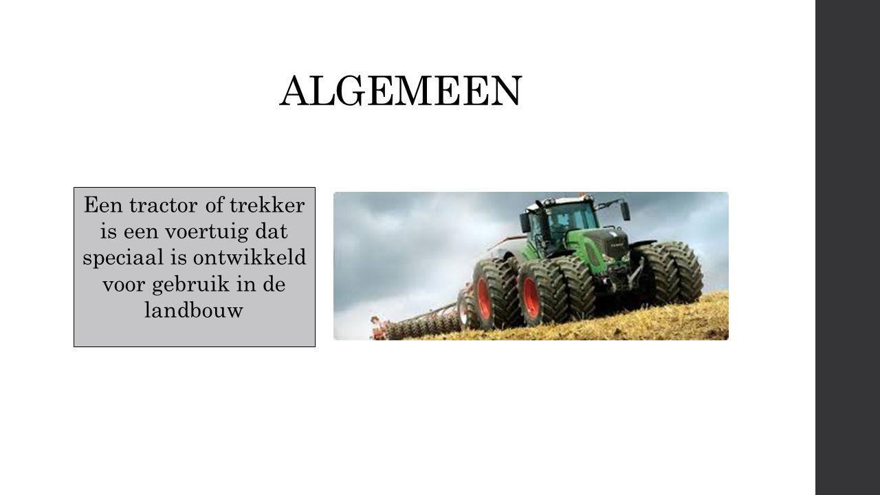 ALGEMEEN Een tractor of trekker is een voertuig dat speciaal is ontwikkeld voor gebruik in de landbouw