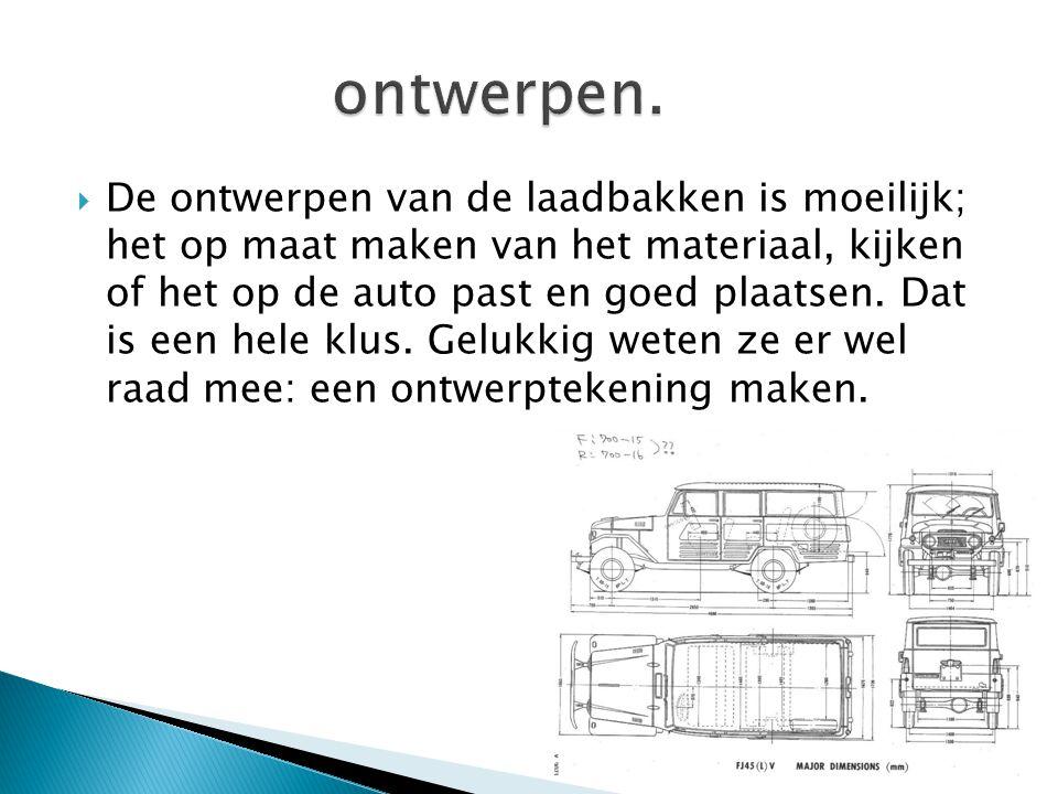  De ontwerpen van de laadbakken is moeilijk; het op maat maken van het materiaal, kijken of het op de auto past en goed plaatsen.