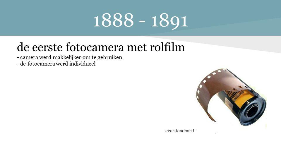 1888 - 1891 de eerste fotocamera met rolfilm - camera werd makkelijker om te gebruiken - de fotocamera werd individueel een standaard fotorolletje