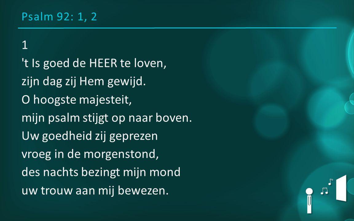 Psalm 92: 1, 2 1 't Is goed de HEER te loven, zijn dag zij Hem gewijd. O hoogste majesteit, mijn psalm stijgt op naar boven. Uw goedheid zij geprezen