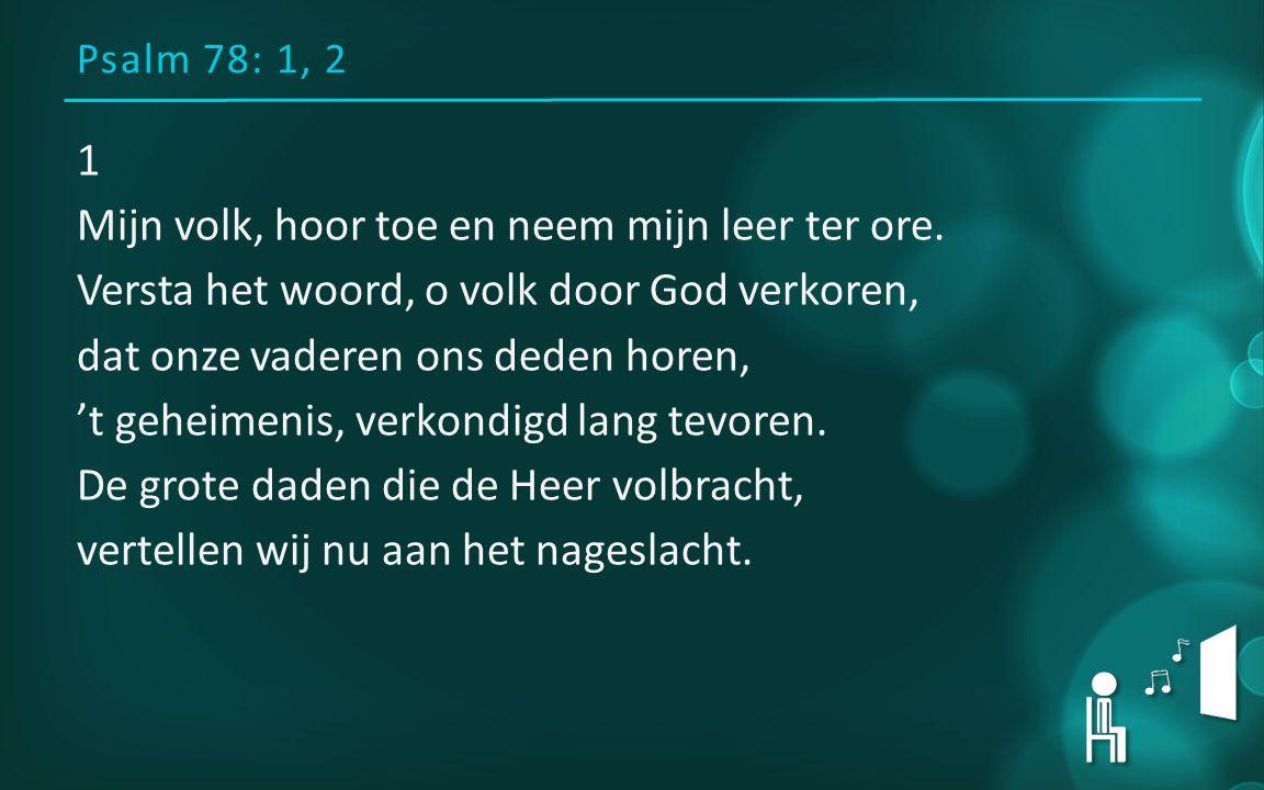 Psalm 78: 1, 2 1 Mijn volk, hoor toe en neem mijn leer ter ore. Versta het woord, o volk door God verkoren, dat onze vaderen ons deden horen, 't gehei