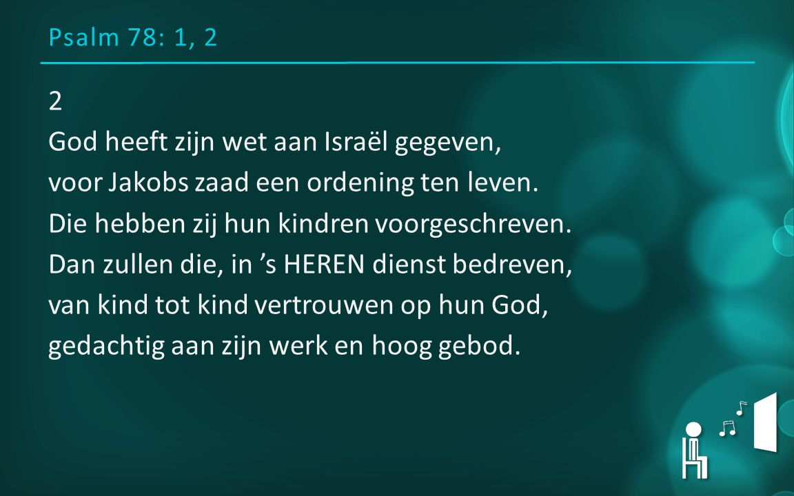 Psalm 78: 1, 2 2 God heeft zijn wet aan Israël gegeven, voor Jakobs zaad een ordening ten leven. Die hebben zij hun kindren voorgeschreven. Dan zullen