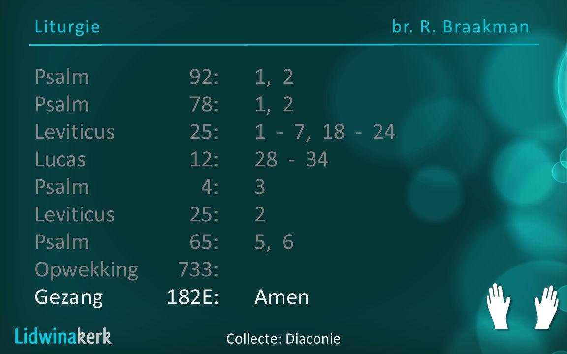 Liturgiebr. R. Braakman Collecte: Diaconie Psalm92:1, 2 Psalm78:1, 2 Leviticus25:1 - 7, 18 - 24 Lucas12:28 - 34 Psalm4:3 Leviticus25:2 Psalm65:5, 6 Op