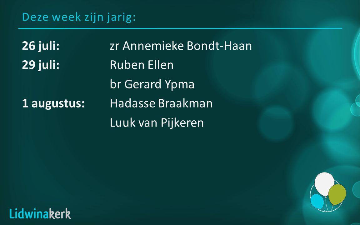 Deze week zijn jarig: 26 juli:zr Annemieke Bondt-Haan 29 juli:Ruben Ellen br Gerard Ypma 1 augustus:Hadasse Braakman Luuk van Pijkeren