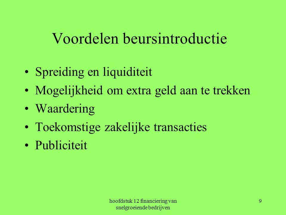 hoofdstuk 12 financiering van snelgroeiende bedrijven 9 Voordelen beursintroductie Spreiding en liquiditeit Mogelijkheid om extra geld aan te trekken Waardering Toekomstige zakelijke transacties Publiciteit