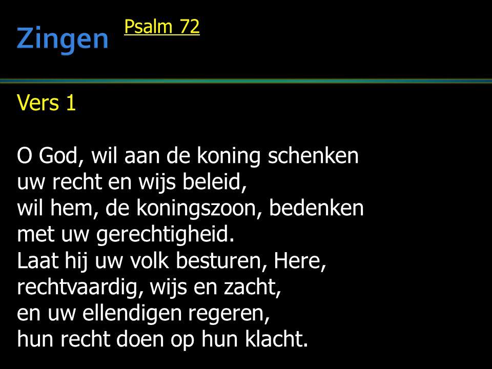 Vers 1 O God, wil aan de koning schenken uw recht en wijs beleid, wil hem, de koningszoon, bedenken met uw gerechtigheid. Laat hij uw volk besturen, H