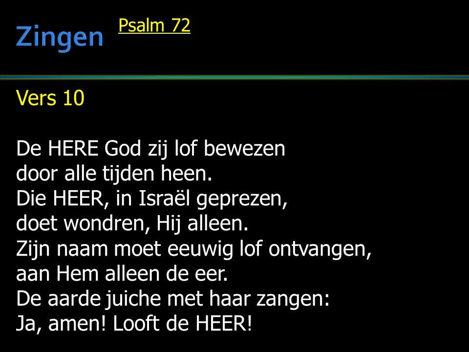 Vers 10 De HERE God zij lof bewezen door alle tijden heen. Die HEER, in Israël geprezen, doet wondren, Hij alleen. Zijn naam moet eeuwig lof ontvangen