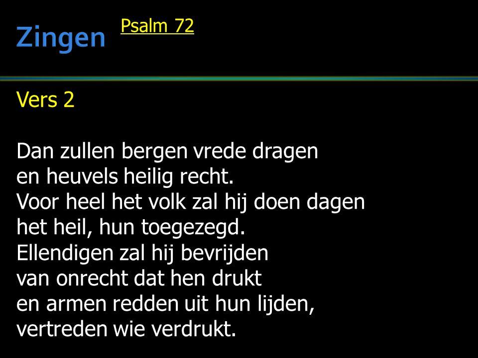 Vers 2 Dan zullen bergen vrede dragen en heuvels heilig recht. Voor heel het volk zal hij doen dagen het heil, hun toegezegd. Ellendigen zal hij bevri