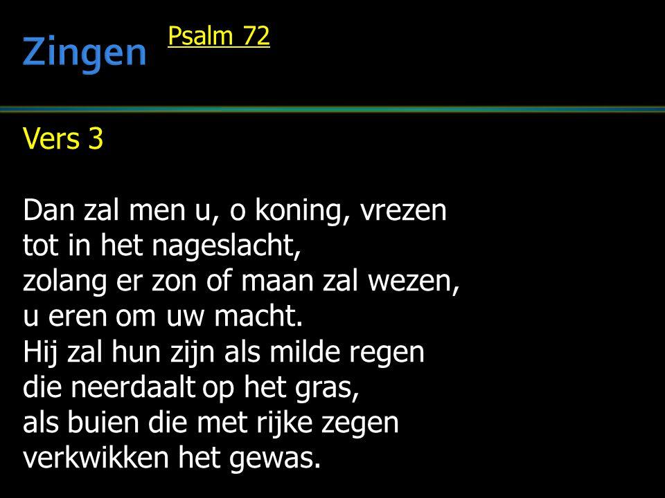 Vers 3 Dan zal men u, o koning, vrezen tot in het nageslacht, zolang er zon of maan zal wezen, u eren om uw macht. Hij zal hun zijn als milde regen di