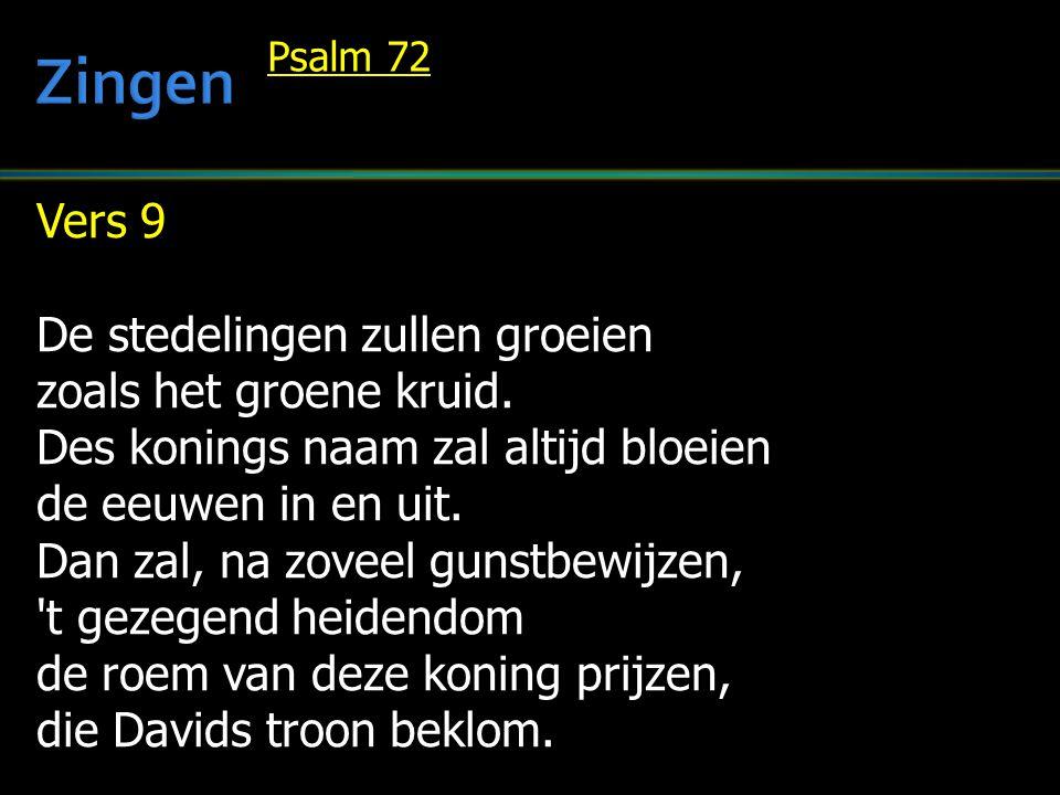 Vers 9 De stedelingen zullen groeien zoals het groene kruid. Des konings naam zal altijd bloeien de eeuwen in en uit. Dan zal, na zoveel gunstbewijzen
